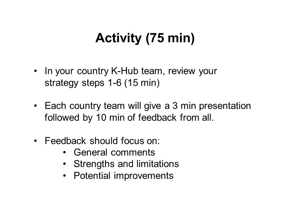 Activity (75 min) In your country K-Hub team, review your strategy steps 1-6 (15 min) Each country team will give a 3 min presentation followed by 10 min of feedback from all.