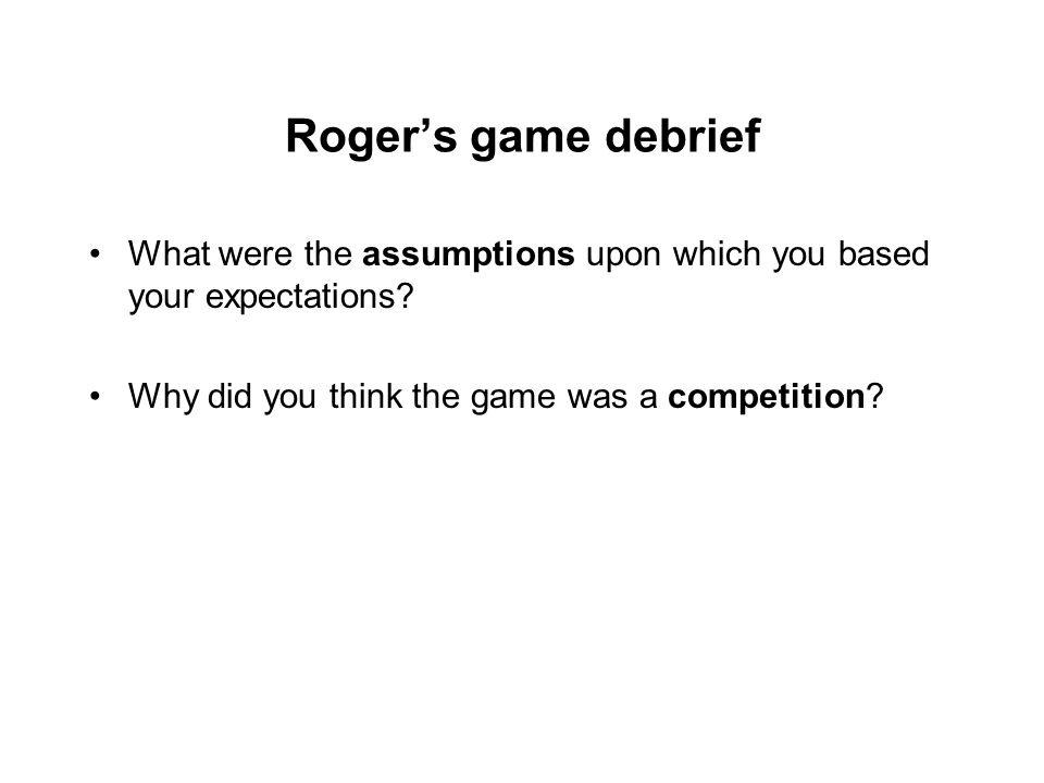 Roger's game debrief What were the assumptions upon which you based your expectations.