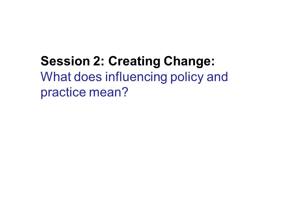 Session 2: Creating Change: What does influencing policy and practice mean?