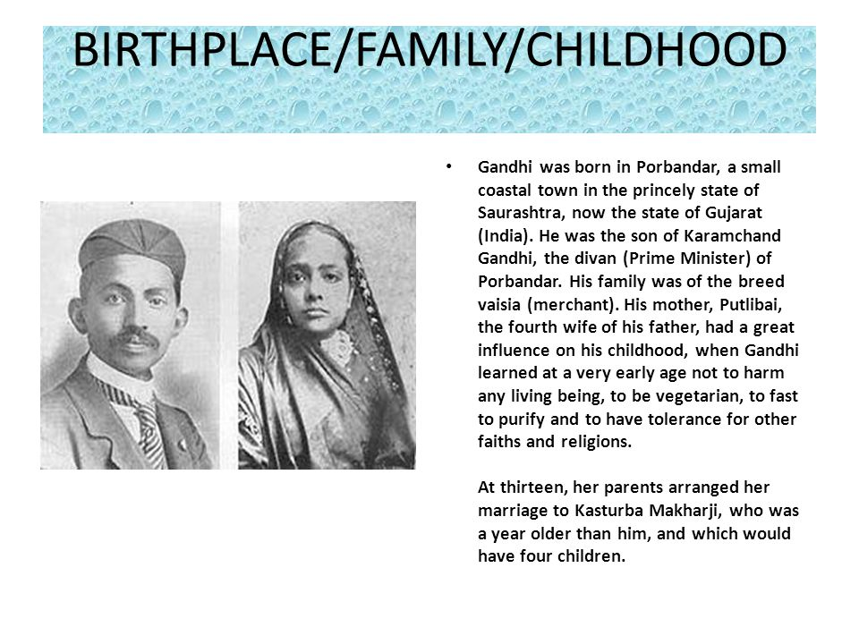 BIRTHPLACE/FAMILY/CHILDHOOD Gandhi was born in Porbandar, a small coastal town in the princely state of Saurashtra, now the state of Gujarat (India).