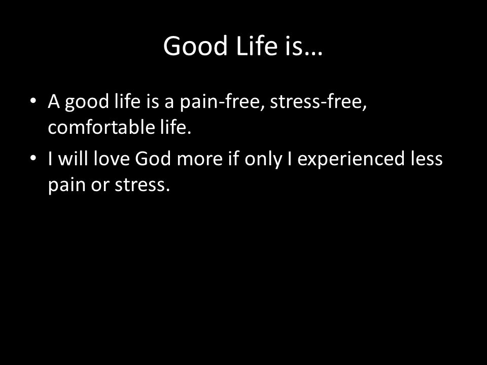 Good Life is… A good life is a pain-free, stress-free, comfortable life.