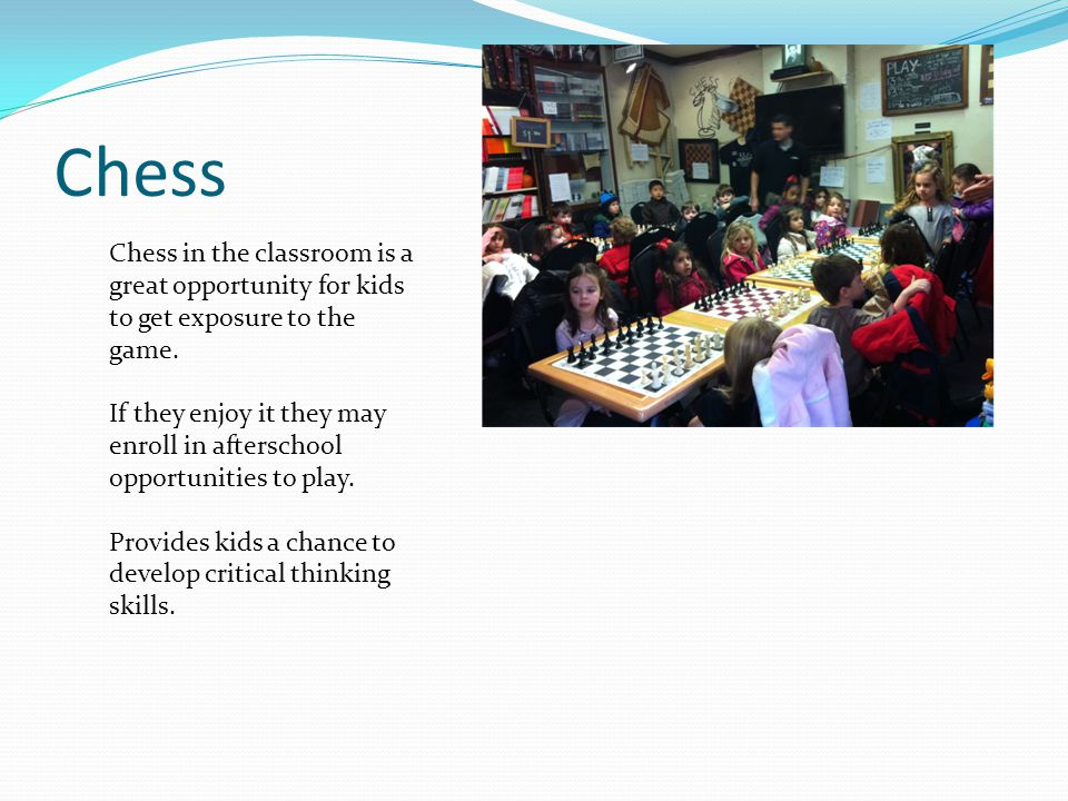 Chess Chess in the classroom is a great opportunity for kids to get exposure to the game.