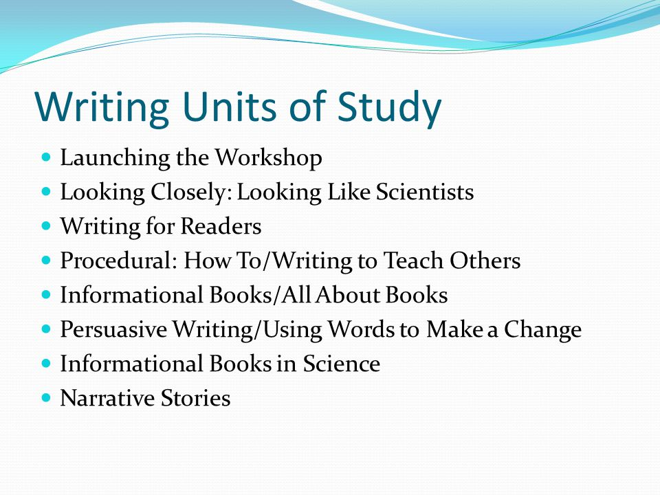Writing Units of Study Launching the Workshop Looking Closely: Looking Like Scientists Writing for Readers Procedural: How To/Writing to Teach Others Informational Books/All About Books Persuasive Writing/Using Words to Make a Change Informational Books in Science Narrative Stories