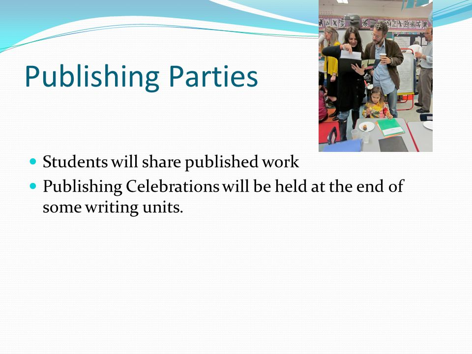 Publishing Parties Students will share published work Publishing Celebrations will be held at the end of some writing units.