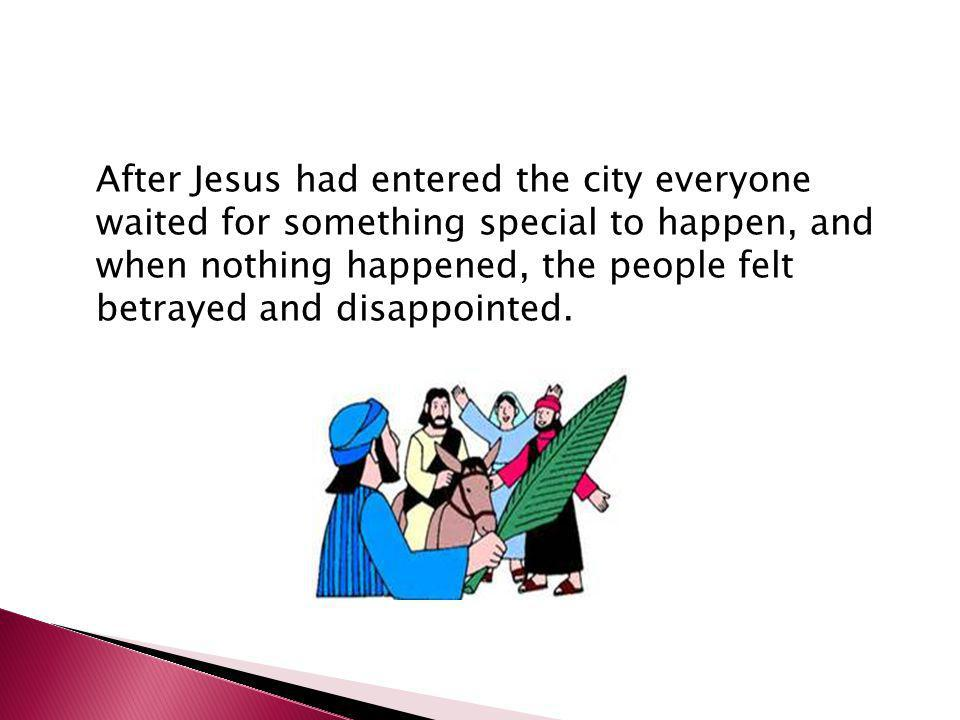After Jesus had entered the city everyone waited for something special to happen, and when nothing happened, the people felt betrayed and disappointed.