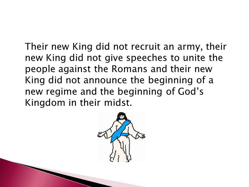 Their new King did not recruit an army, their new King did not give speeches to unite the people against the Romans and their new King did not announce the beginning of a new regime and the beginning of God's Kingdom in their midst.