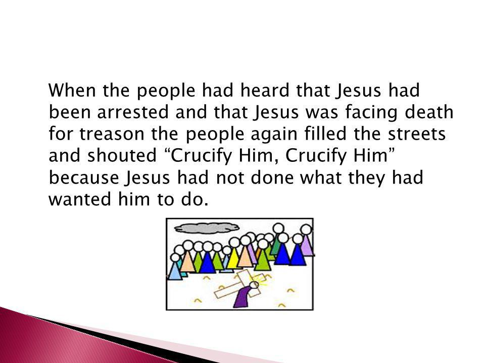 When the people had heard that Jesus had been arrested and that Jesus was facing death for treason the people again filled the streets and shouted Crucify Him, Crucify Him because Jesus had not done what they had wanted him to do.