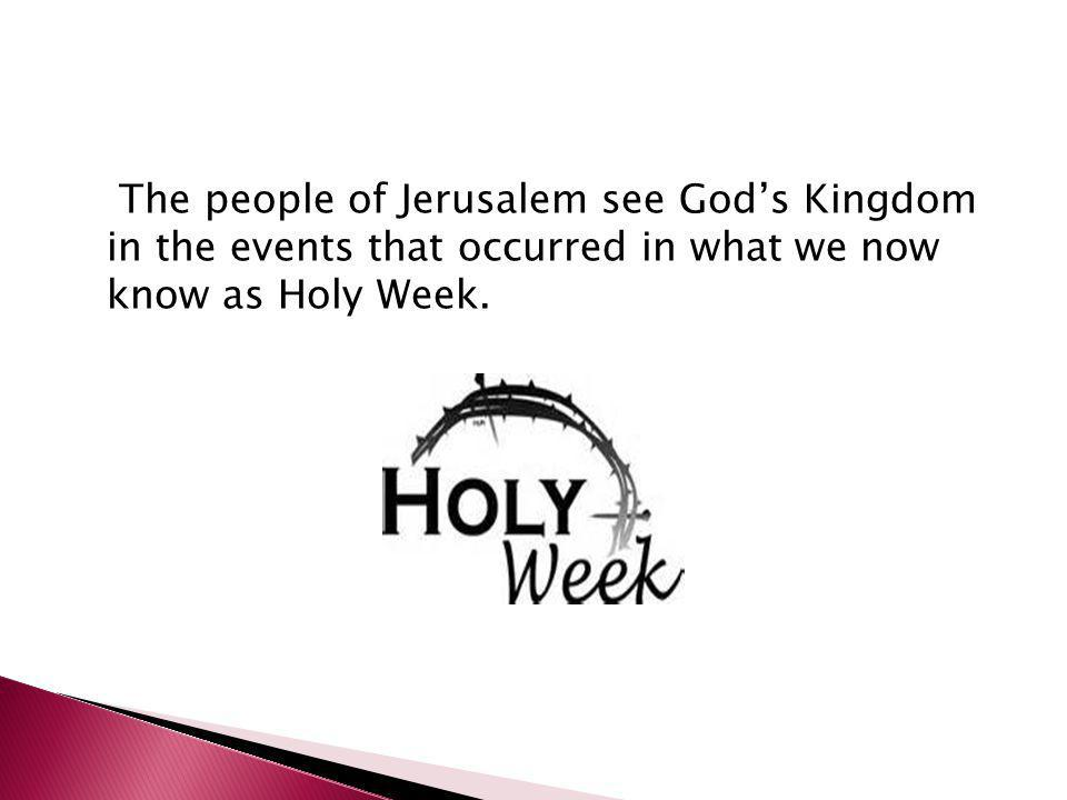 The people of Jerusalem see God's Kingdom in the events that occurred in what we now know as Holy Week.