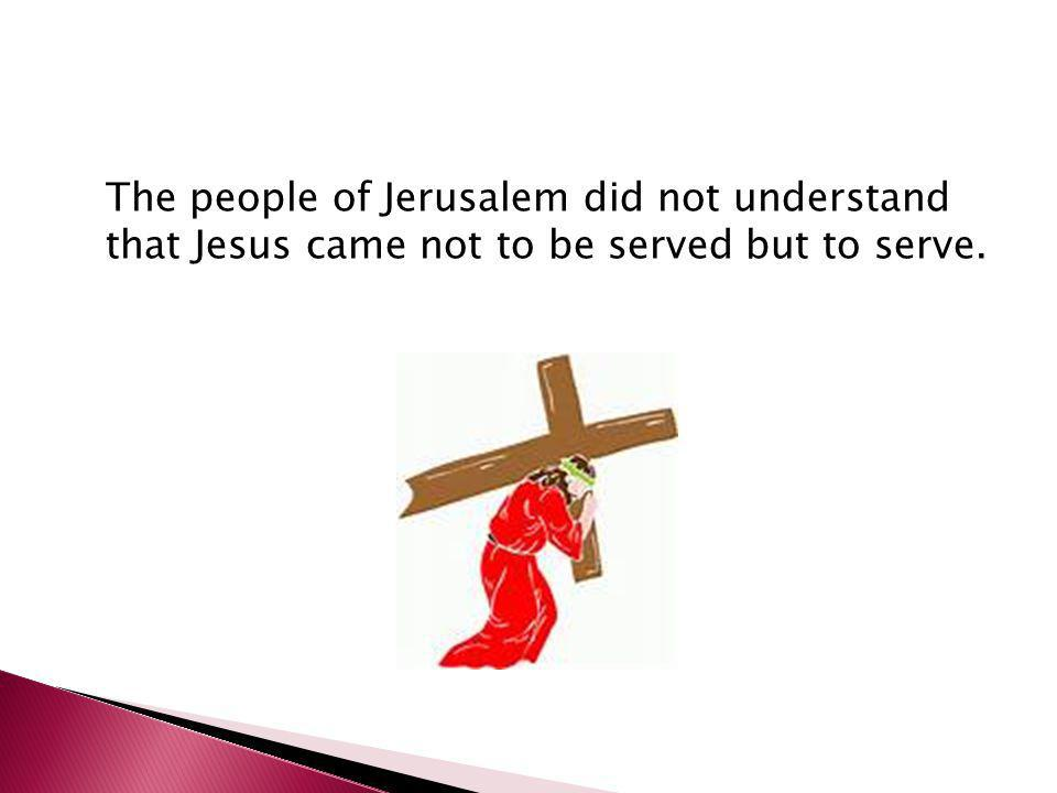The people of Jerusalem did not understand that Jesus came not to be served but to serve.