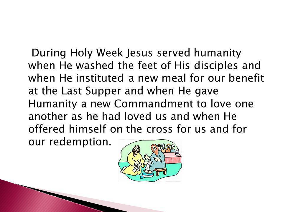 During Holy Week Jesus served humanity when He washed the feet of His disciples and when He instituted a new meal for our benefit at the Last Supper and when He gave Humanity a new Commandment to love one another as he had loved us and when He offered himself on the cross for us and for our redemption.