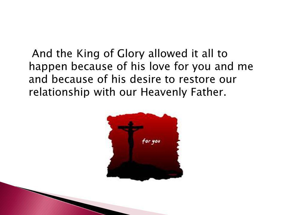 And the King of Glory allowed it all to happen because of his love for you and me and because of his desire to restore our relationship with our Heave