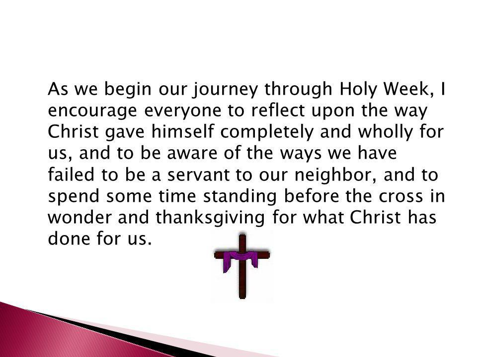 As we begin our journey through Holy Week, I encourage everyone to reflect upon the way Christ gave himself completely and wholly for us, and to be aw