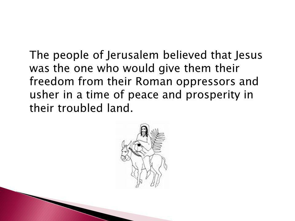 The people of Jerusalem believed that Jesus was the one who would give them their freedom from their Roman oppressors and usher in a time of peace and prosperity in their troubled land.