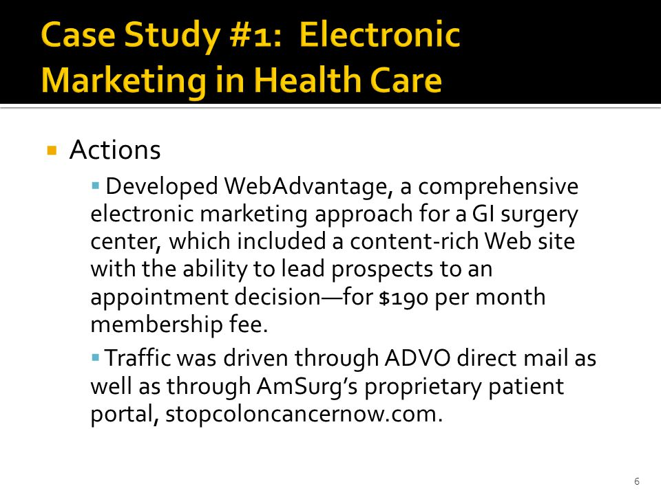  Actions  Developed WebAdvantage, a comprehensive electronic marketing approach for a GI surgery center, which included a content-rich Web site with the ability to lead prospects to an appointment decision—for $190 per month membership fee.