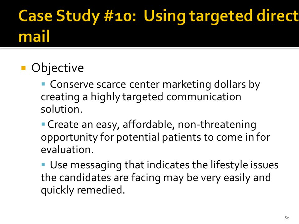  Objective  Conserve scarce center marketing dollars by creating a highly targeted communication solution.