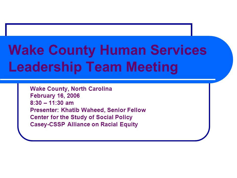 Wake County Human Services Leadership Team Meeting Wake County, North Carolina February 16, 2006 8:30 – 11:30 am Presenter: Khatib Waheed, Senior Fellow Center for the Study of Social Policy Casey-CSSP Alliance on Racial Equity