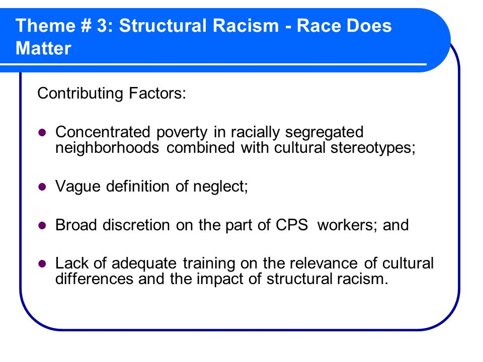 Theme # 3: Structural Racism - Race Does Matter Contributing Factors: Concentrated poverty in racially segregated neighborhoods combined with cultural stereotypes; Vague definition of neglect; Broad discretion on the part of CPS workers; and Lack of adequate training on the relevance of cultural differences and the impact of structural racism.