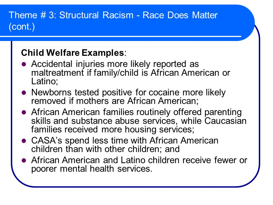 Theme # 3: Structural Racism - Race Does Matter (cont.) Child Welfare Examples: Accidental injuries more likely reported as maltreatment if family/child is African American or Latino; Newborns tested positive for cocaine more likely removed if mothers are African American; African American families routinely offered parenting skills and substance abuse services, while Caucasian families received more housing services; CASA's spend less time with African American children than with other children; and African American and Latino children receive fewer or poorer mental health services.