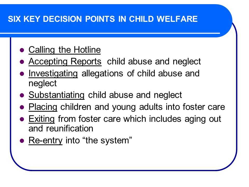 SIX KEY DECISION POINTS IN CHILD WELFARE Calling the Hotline Accepting Reports child abuse and neglect Investigating allegations of child abuse and neglect Substantiating child abuse and neglect Placing children and young adults into foster care Exiting from foster care which includes aging out and reunification Re-entry into the system