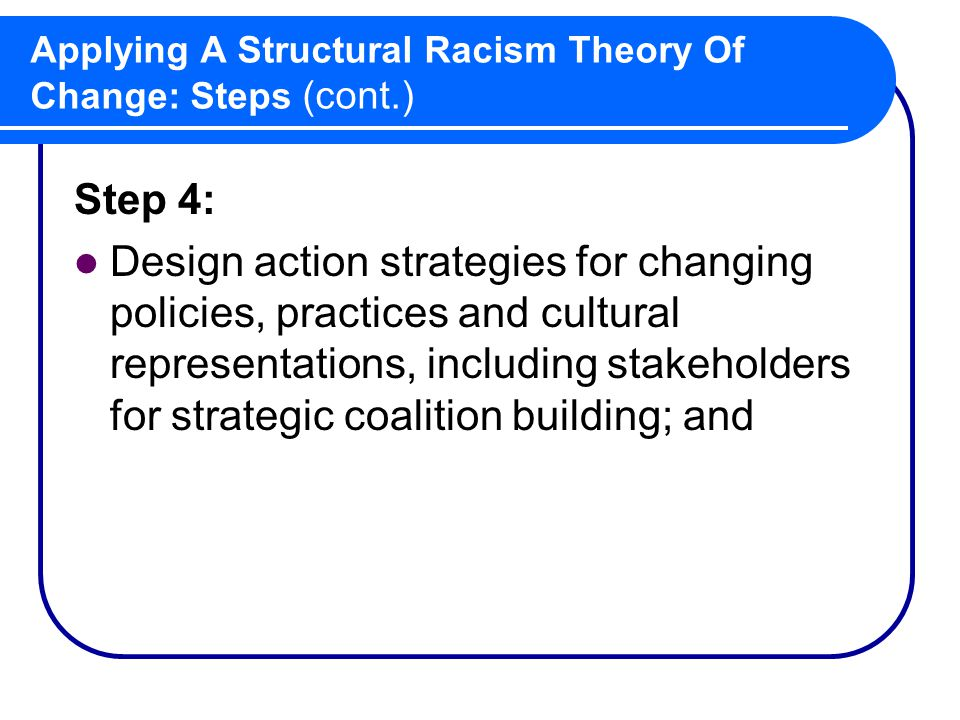 Applying A Structural Racism Theory Of Change: Steps (cont.) Step 4: Design action strategies for changing policies, practices and cultural representations, including stakeholders for strategic coalition building; and