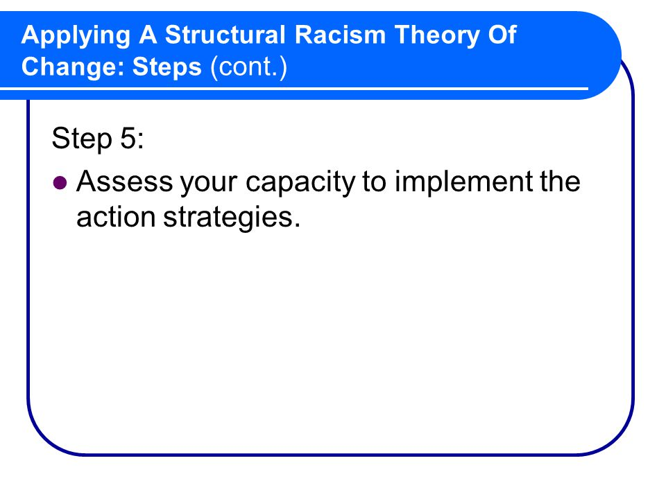 Applying A Structural Racism Theory Of Change: Steps (cont.) Step 5: Assess your capacity to implement the action strategies.