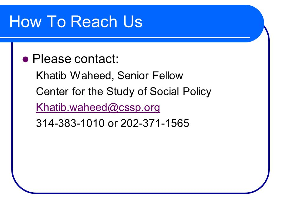 How To Reach Us Please contact: Khatib Waheed, Senior Fellow Center for the Study of Social Policy Khatib.waheed@cssp.org 314-383-1010 or 202-371-1565
