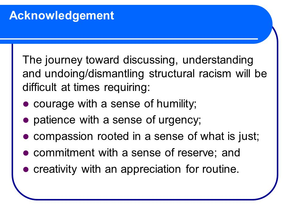 Acknowledgement The journey toward discussing, understanding and undoing/dismantling structural racism will be difficult at times requiring: courage with a sense of humility; patience with a sense of urgency; compassion rooted in a sense of what is just; commitment with a sense of reserve; and creativity with an appreciation for routine.