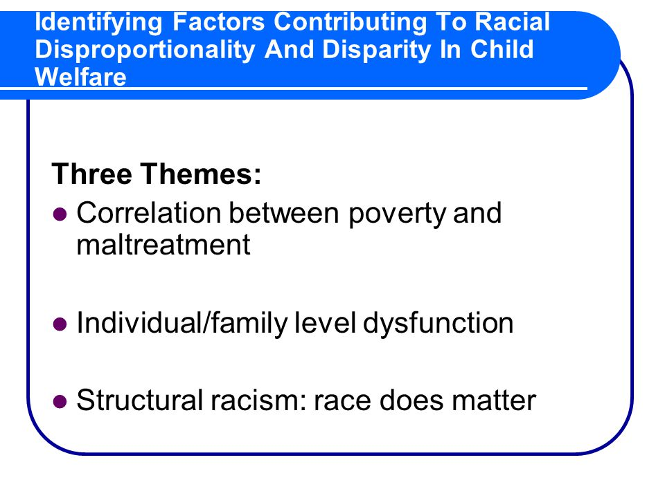 Identifying Factors Contributing To Racial Disproportionality And Disparity In Child Welfare Three Themes: Correlation between poverty and maltreatment Individual/family level dysfunction Structural racism: race does matter