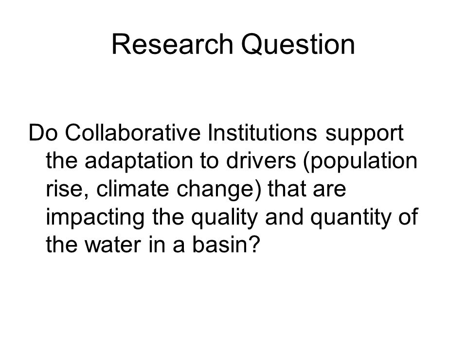 Research Question Do Collaborative Institutions support the adaptation to drivers (population rise, climate change) that are impacting the quality and quantity of the water in a basin