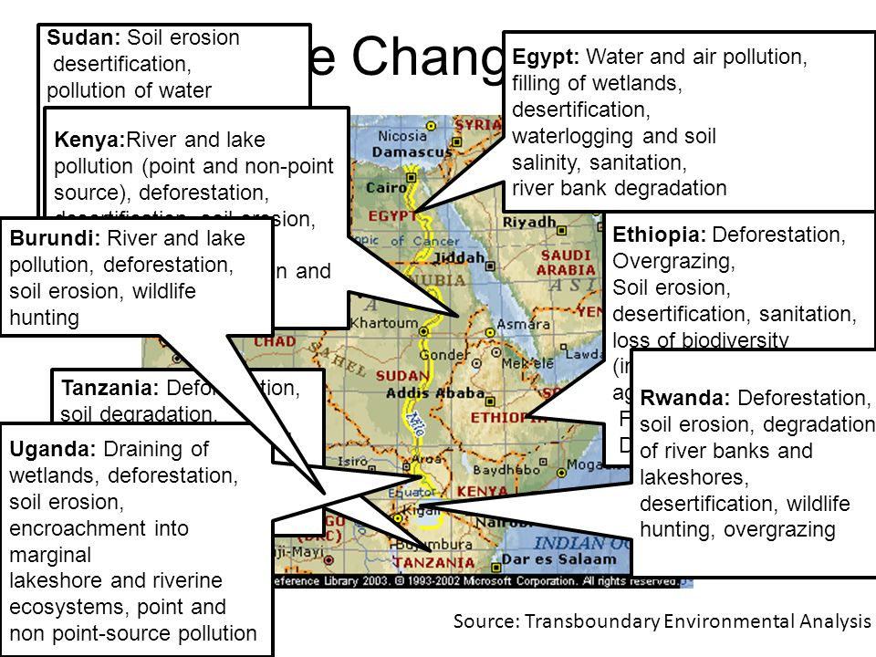 Climate Change Issues Egypt: Water and air pollution, filling of wetlands, desertification, waterlogging and soil salinity, sanitation, river bank degradation Ethiopia: Deforestation, Overgrazing, Soil erosion, desertification, sanitation, loss of biodiversity (including agrobiodiversity), Floods Droughts Sudan: Soil erosion desertification, pollution of water supplies, wildlife hunting, floods, droughts, sanitation, deforestation Tanzania: Deforestation, soil degradation, desertification, river and lake pollution, poaching and shortage of potable water Kenya:River and lake pollution (point and non-point source), deforestation, desertification, soil erosion, sedimentation, loss of wetlands, eutrophication and water weeds Rwanda: Deforestation, soil erosion, degradation of river banks and lakeshores, desertification, wildlife hunting, overgrazing Uganda: Draining of wetlands, deforestation, soil erosion, encroachment into marginal lakeshore and riverine ecosystems, point and non point-source pollution Burundi: River and lake pollution, deforestation, soil erosion, wildlife hunting Source: Transboundary Environmental Analysis