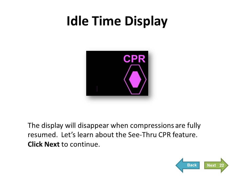 Idle Time Display The display will disappear when compressions are fully resumed. Let's learn about the See-Thru CPR feature. Click Next to continue.
