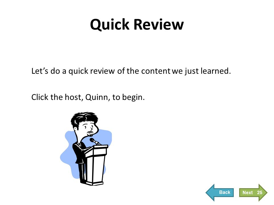 Quick Review Let's do a quick review of the content we just learned. Click the host, Quinn, to begin. 25