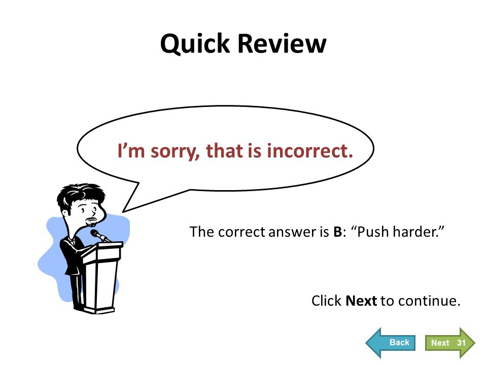 "Quick Review I'm sorry, that is incorrect. Click Next to continue. The correct answer is B: ""Push harder."" 31"