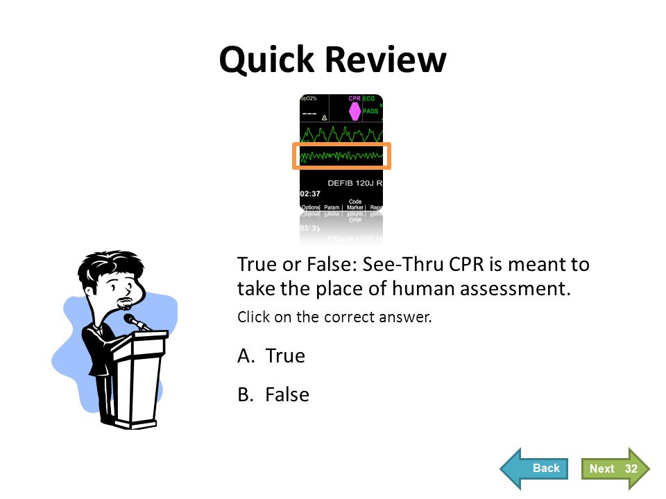 Quick Review True or False: See-Thru CPR is meant to take the place of human assessment. Click on the correct answer. A. True B. False 32