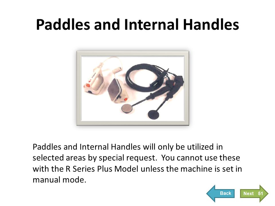 Paddles and Internal Handles Paddles and Internal Handles will only be utilized in selected areas by special request. You cannot use these with the R