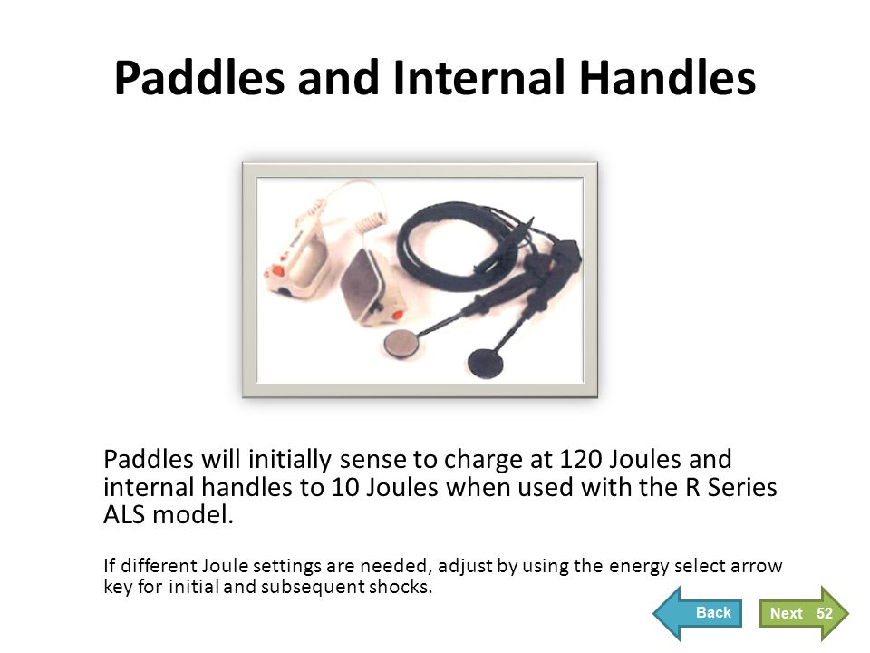 Paddles and Internal Handles Paddles will initially sense to charge at 120 Joules and internal handles to 10 Joules when used with the R Series ALS mo