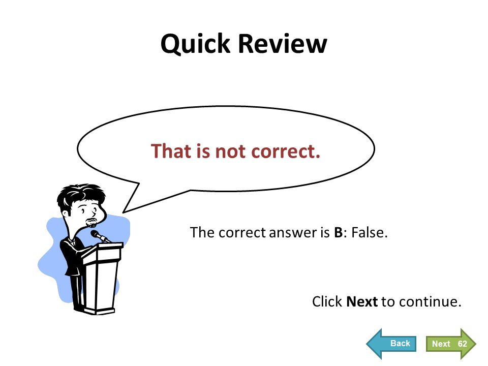 Quick Review That is not correct. Click Next to continue. The correct answer is B: False. 62