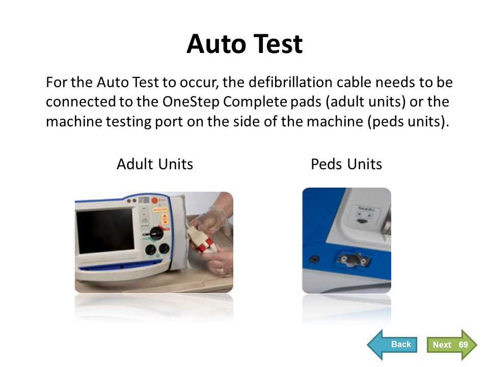 Auto Test For the Auto Test to occur, the defibrillation cable needs to be connected to the OneStep Complete pads (adult units) or the machine testing