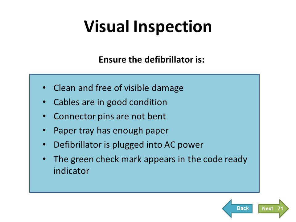 Ensure the defibrillator is: Clean and free of visible damage Cables are in good condition Connector pins are not bent Paper tray has enough paper Def