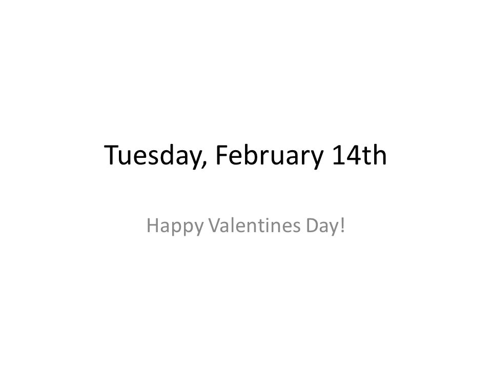 Tuesday, February 14th Happy Valentines Day!