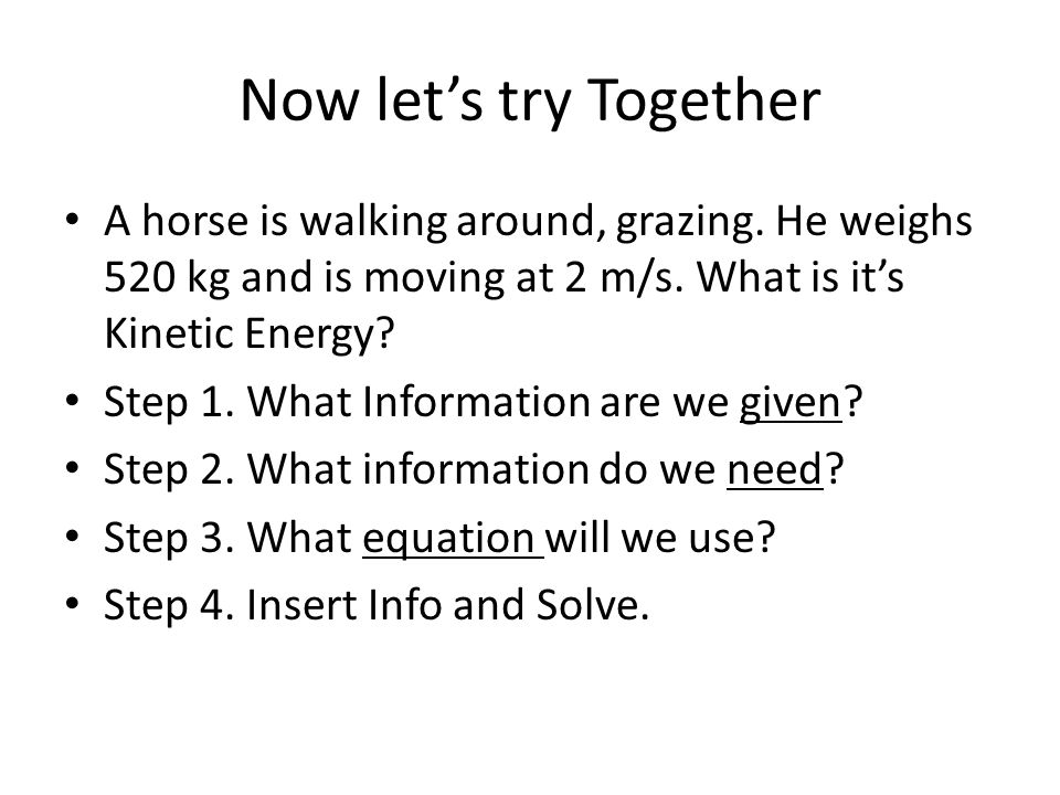 Now let's try Together A horse is walking around, grazing. He weighs 520 kg and is moving at 2 m/s. What is it's Kinetic Energy? Step 1. What Informat