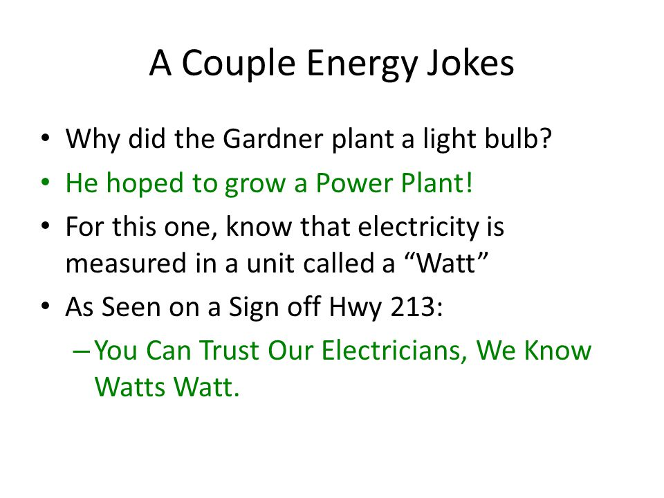 A Couple Energy Jokes Why did the Gardner plant a light bulb? He hoped to grow a Power Plant! For this one, know that electricity is measured in a uni