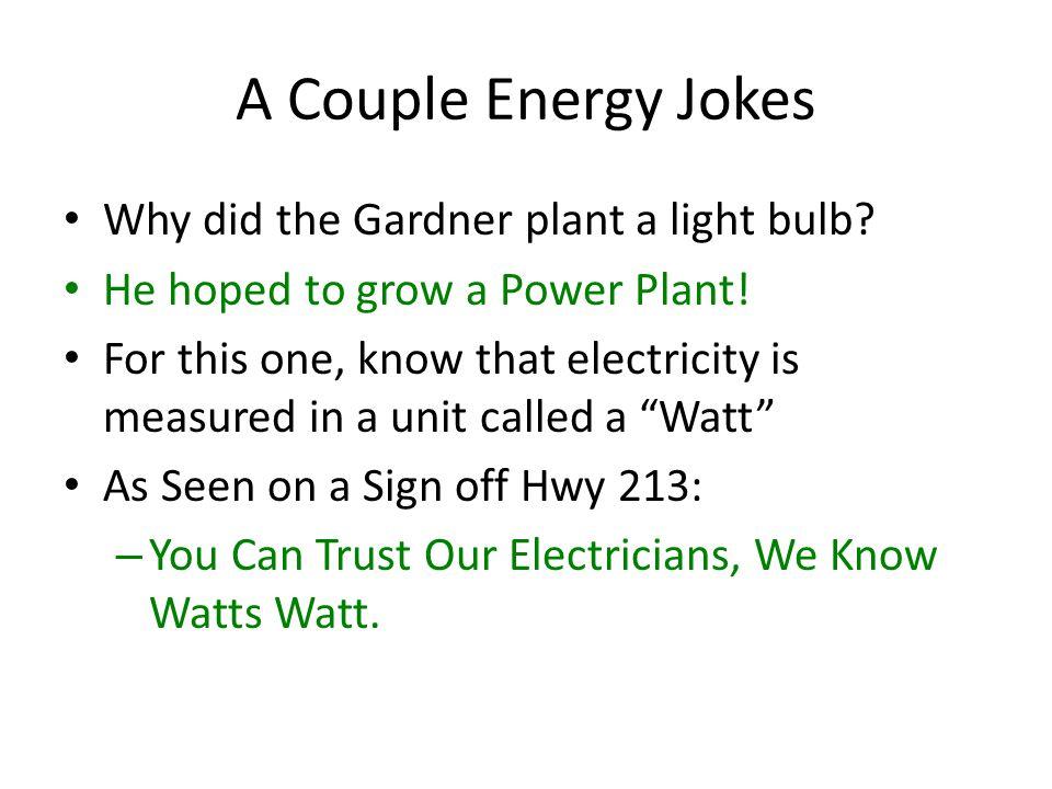 A Couple Energy Jokes Why did the Gardner plant a light bulb.