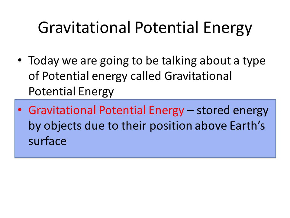 Gravitational Potential Energy Today we are going to be talking about a type of Potential energy called Gravitational Potential Energy Gravitational Potential Energy – stored energy by objects due to their position above Earth's surface