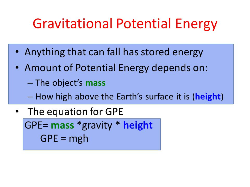 Gravitational Potential Energy Anything that can fall has stored energy Amount of Potential Energy depends on: – The object's mass – How high above the Earth's surface it is (height) The equation for GPE GPE= mass *gravity * height GPE = mgh