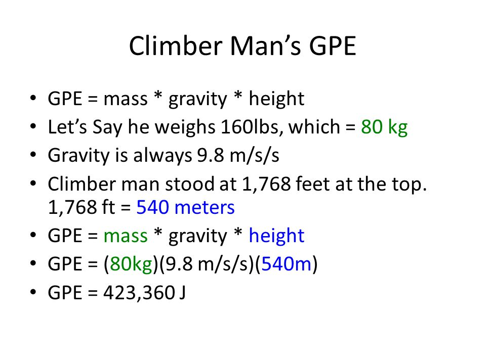 Climber Man's GPE GPE = mass * gravity * height Let's Say he weighs 160lbs, which = 80 kg Gravity is always 9.8 m/s/s Climber man stood at 1,768 feet at the top.
