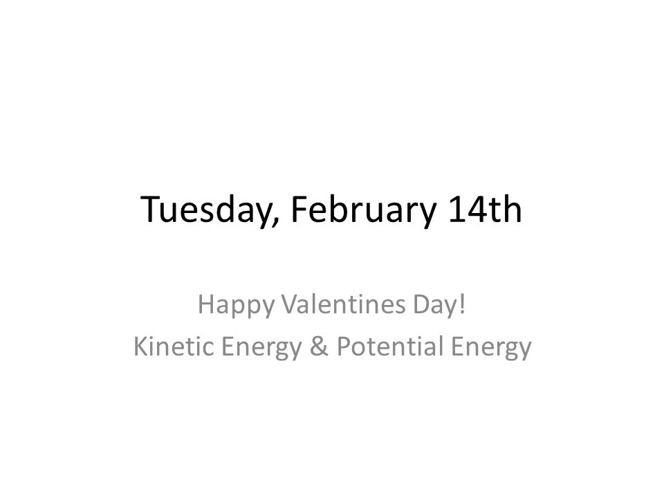 Tuesday, February 14th Happy Valentines Day! Kinetic Energy & Potential Energy