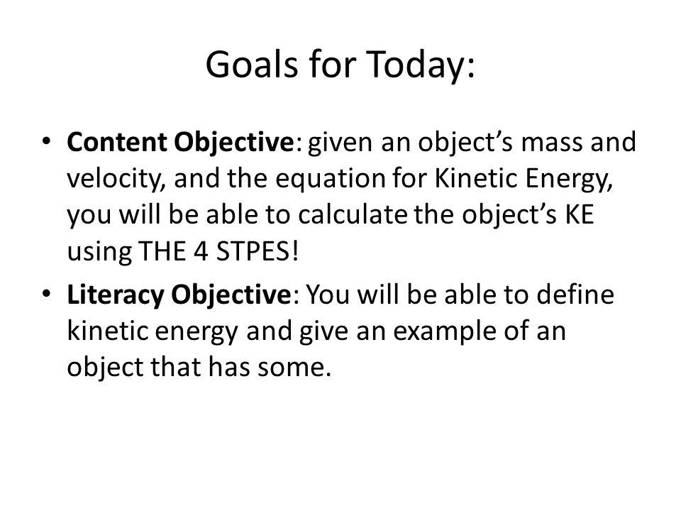 Goals for Today: Content Objective: given an object's mass and velocity, and the equation for Kinetic Energy, you will be able to calculate the object
