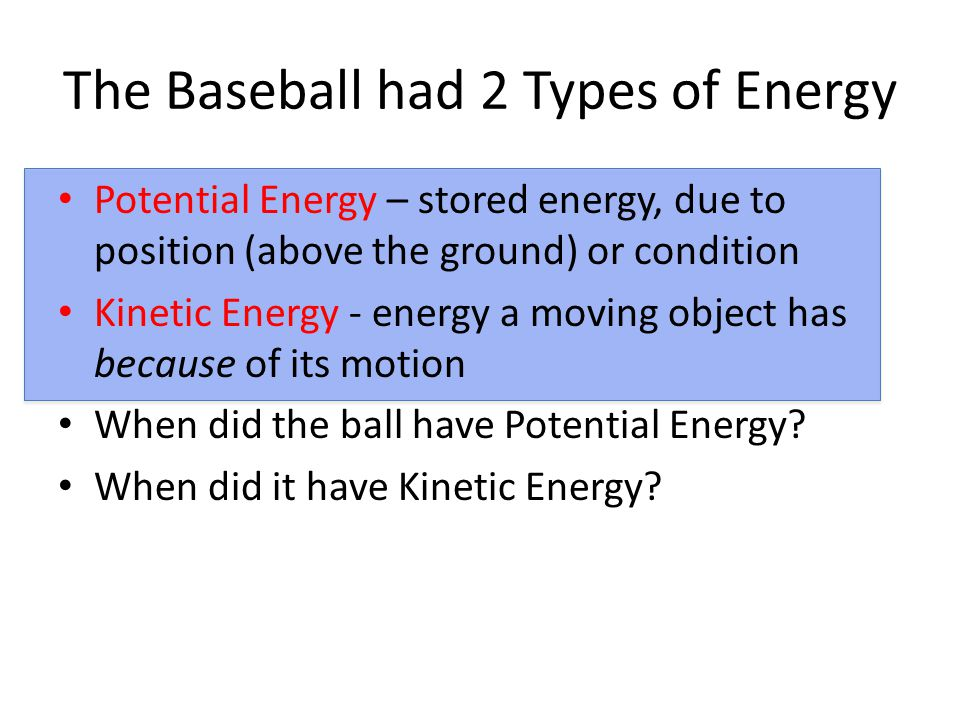 The Baseball had 2 Types of Energy Potential Energy – stored energy, due to position (above the ground) or condition Kinetic Energy - energy a moving