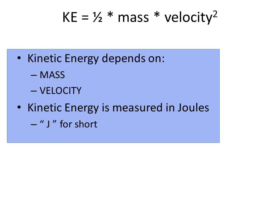 KE = ½ * mass * velocity 2 Kinetic Energy depends on: – MASS – VELOCITY Kinetic Energy is measured in Joules – J for short